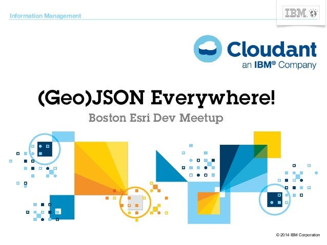 © 2014 IBM Corporation  Information Management  (Geo)JSON Everywhere!  Boston Esri Dev Meetup