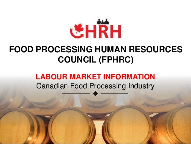 FOOD PROCESSING HUMAN RESOURCES COUNCIL (FPHRC) LABOUR MARKET INFORMATION Canadian Food Processing Industry