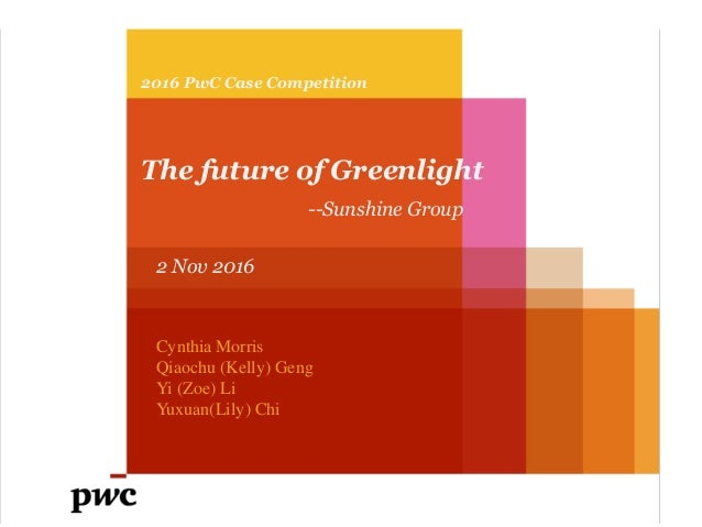 2016 PwC Case Competition The future of Greenlight --Sunshine Group 2 Nov 2016 Cynthia Morris Qiaochu (Kelly) Geng Yi (Zoe...
