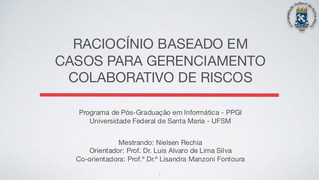 RACIOCÍNIO BASEADO EM CASOS PARA GERENCIAMENTO COLABORATIVO DE RISCOS Mestrando: Nielsen Rechia  Orientador: Prof. Dr. Lui...