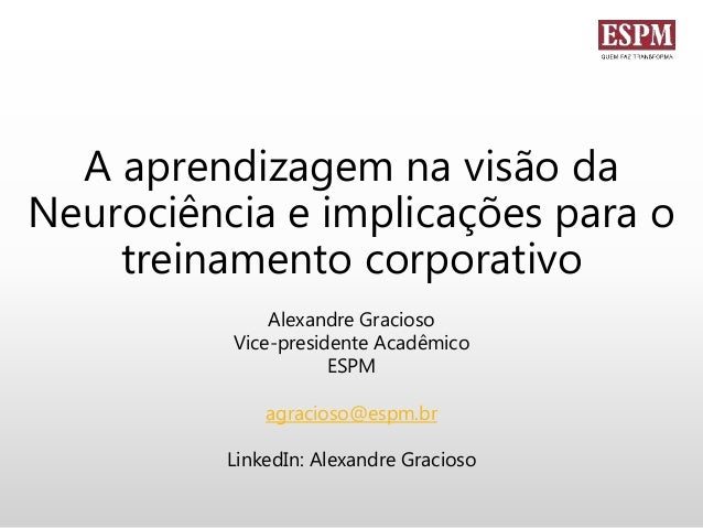 A aprendizagem na visão da Neurociência e implicações para o treinamento corporativo Alexandre Gracioso Vice-presidente Ac...