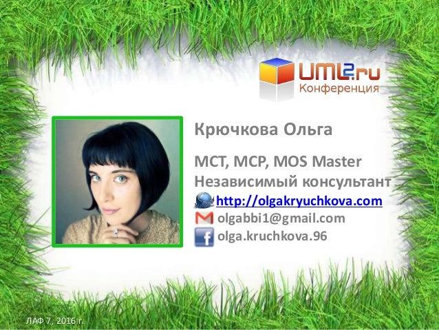 ЛАФ 7, 2016 г. Крючкова Ольга MCT, MCP, MOS Master Независимый консультант http://olgakryuchkova.com olgabbi1@gmail.com ol...