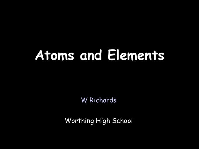 03/31/14 Atoms and ElementsAtoms and Elements W Richards Worthing High School