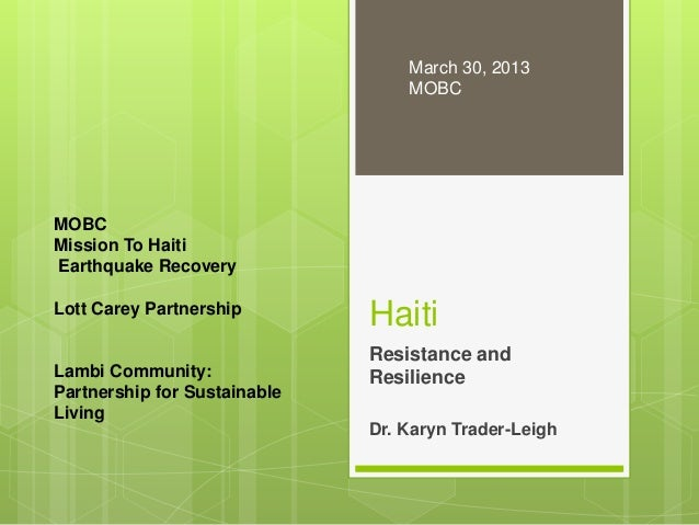 Haiti Resistance and Resilience Dr. Karyn Trader-Leigh March 30, 2013 MOBC MOBC Mission To Haiti Earthquake Recovery Lott ...