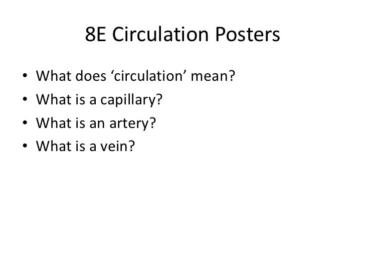 8E Circulation Posters•   What does 'circulation' mean?•   What is a capillary?•   What is an artery?•   What is a vein?