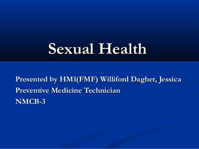 Sexual HealthSexual Health Presented by HM1(FMF) Williford Dagher, JessicaPresented by HM1(FMF) Williford Dagher, Jessica ...