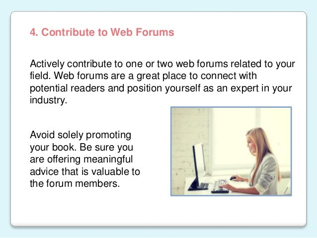 Actively contribute to one or two web forums related to your field. Web forums are a great place to connect with potential...