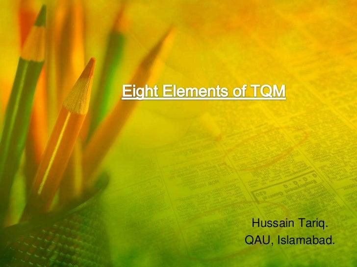 Eight Elements of TQM<br />Hussain Tariq.<br />QAU, Islamabad.<br />