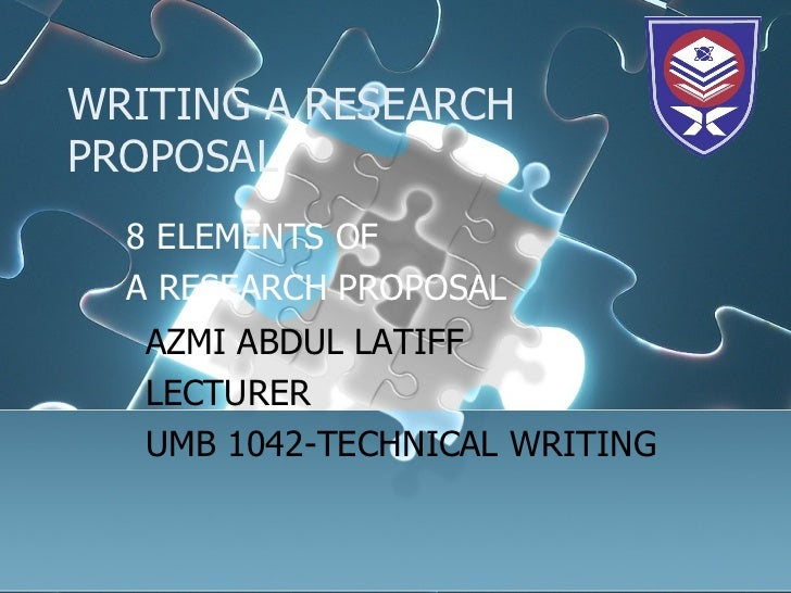 WRITING A RESEARCH PROPOSAL 8 ELEMENTS OF  A RESEARCH PROPOSAL AZMI ABDUL LATIFF LECTURER  UMB 1042-TECHNICAL WRITING