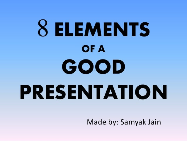 8 ELEMENTS OF A GOOD PRESENTATION Made by: Samyak Jain