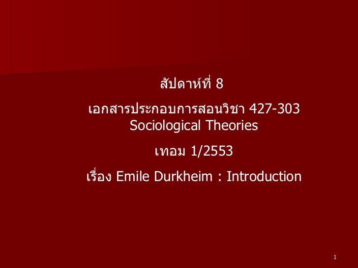 สัปดาห์ที่  8  เอกสารประกอบการสอนวิชา  427-303 Sociological Theories เทอม  1/2553 เรื่อง  Emile Durkheim : Introduction