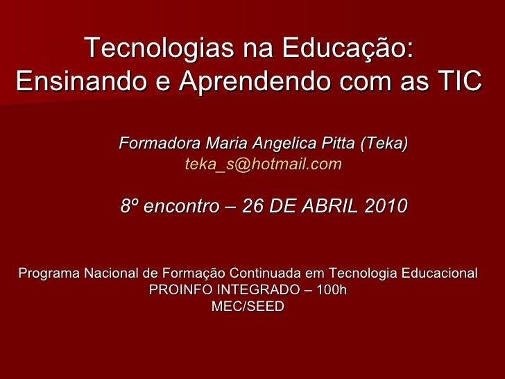 Tecnologias na Educação: Ensinando e Aprendendo com as TIC Formadora Maria Angelica Pitta (Teka) [email_address] 8º encont...