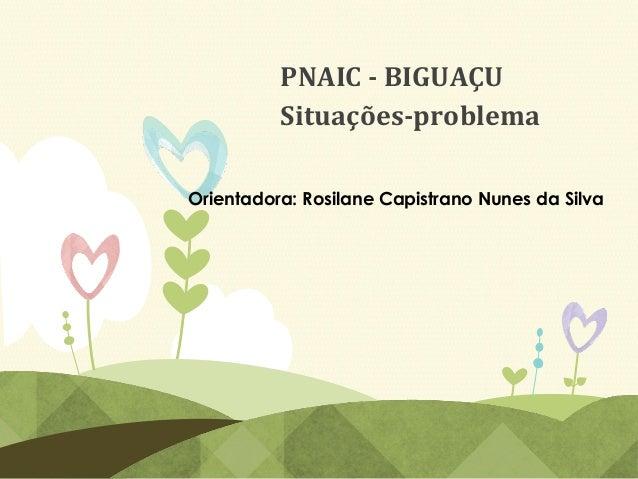 Orientadora: Rosilane Capistrano Nunes da Silva PNAIC - BIGUAÇU Situações-problema