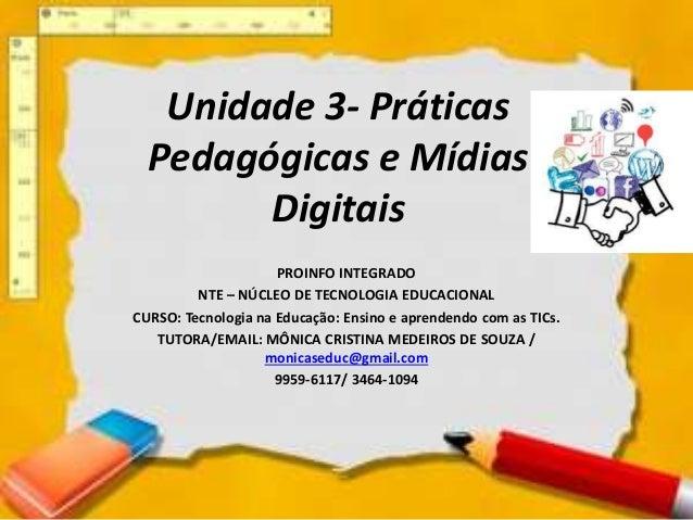 Unidade 3- Práticas Pedagógicas e Mídias Digitais PROINFO INTEGRADO NTE – NÚCLEO DE TECNOLOGIA EDUCACIONAL CURSO: Tecnolog...