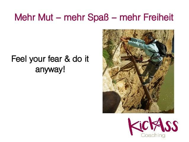 Mehr Mut – mehr Spaß – mehr Freiheit Feel your fear & do it anyway!