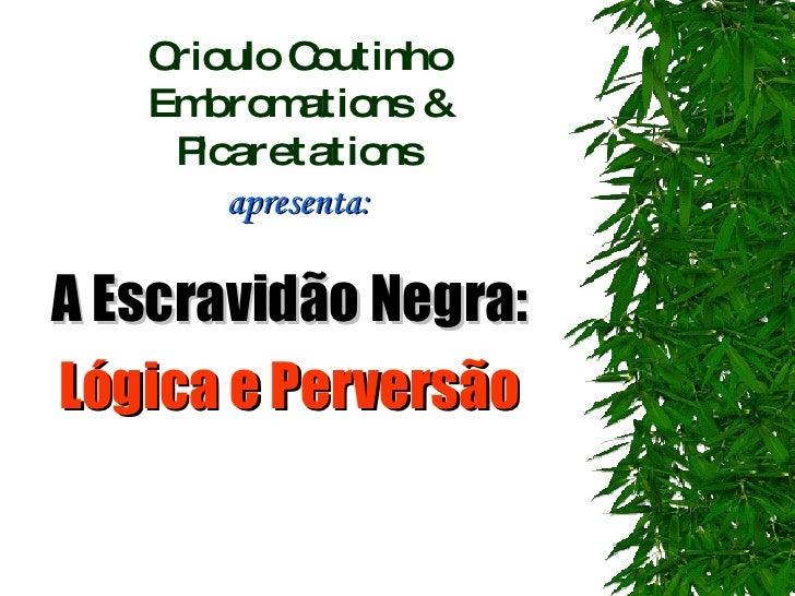 Crioulo Coutinho Embromations & Picaretations apresenta: A Escravidão Negra:  Lógica e Perversão