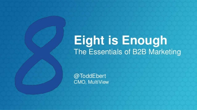 Eight is Enough The Essentials of B2B Marketing @ToddEbert CMO, MultiView