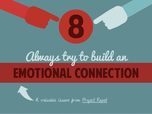 8  Always try to build an  emotional connection  A valuable lesson from Project Repat