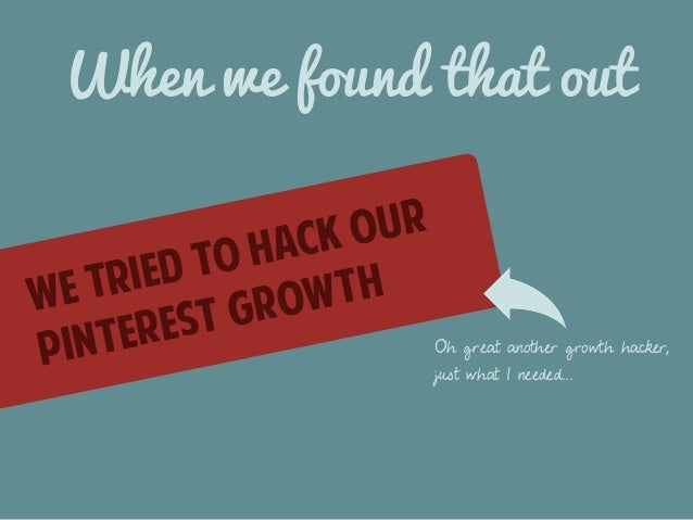 When we found that out  we tried to hack our  pinterest growth  Oh great another growth hacker,  just what I needed...