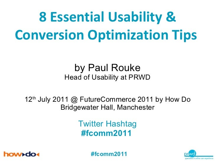 8 Essential Usability & Conversion Optimization Tips  by Paul Rouke Head of Usability at PRWD 12 th  July 2011 @ FutureCom...