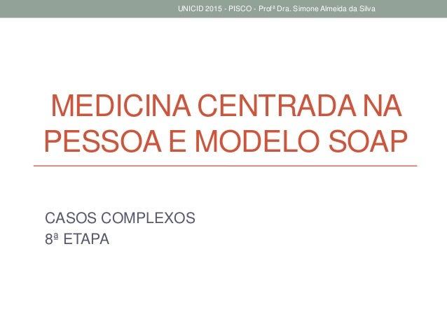 MEDICINA CENTRADA NA PESSOA E MODELO SOAP CASOS COMPLEXOS 8ª ETAPA UNICID 2015 - PISCO - Profª Dra. Simone Almeida da Silva