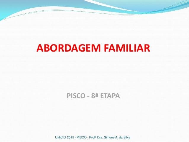 ABORDAGEM FAMILIAR PISCO - 8ª ETAPA UNICID 2015 - PISCO - Profª Dra. Simone A. da Silva