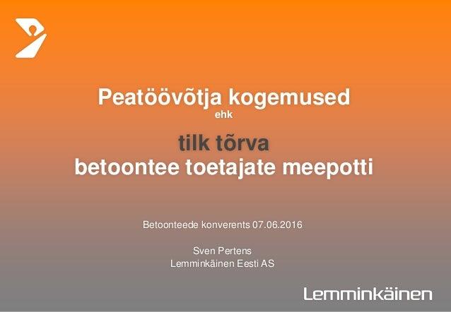 Peatöövõtja kogemused ehk tilk tõrva betoontee toetajate meepotti Betoonteede konverents 07.06.2016 Sven Pertens Lemminkäi...