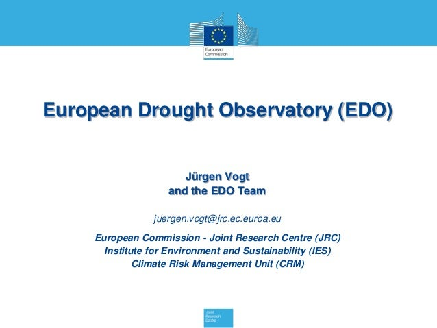 European Drought Observatory (EDO) Jürgen Vogt and the EDO Team juergen.vogt@jrc.ec.euroa.eu European Commission - Joint R...