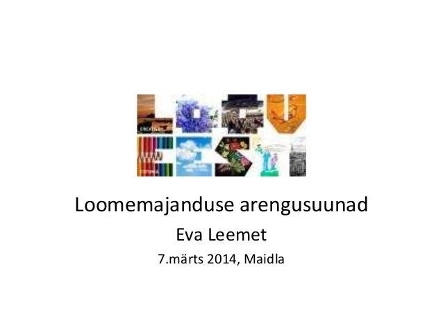Loomemajanduse arengusuunad Eva Leemet 7.märts 2014, Maidla
