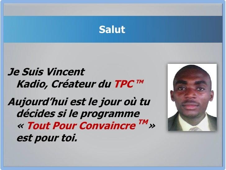 Salut <br />Je Suis Vincent Kadio, Créateur du TPC TM<br />Aujourd'hui est le jour où tu décides si le programme «Tout Po...