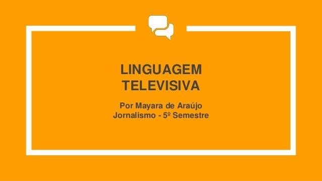 LINGUAGEM TELEVISIVA Por Mayara de Araújo Jornalismo - 5º Semestre