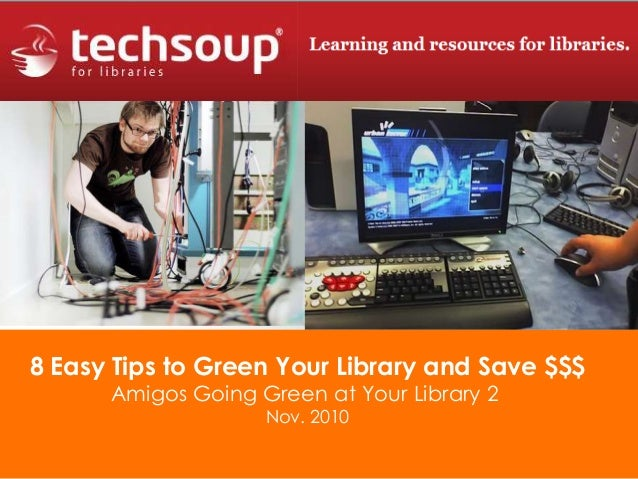 8 Easy Tips to Green Your Library and Save $$$ Amigos Going Green at Your Library 2 Nov. 2010