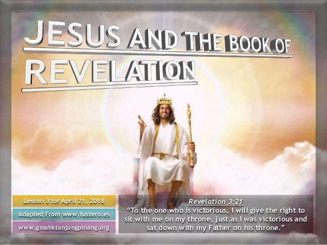 "Lesson 3 for April 21, 2018 Adapted From www.fustero.es www.gmahktanjungpinang.org Revelation 3:21 ""To the one who is vict..."