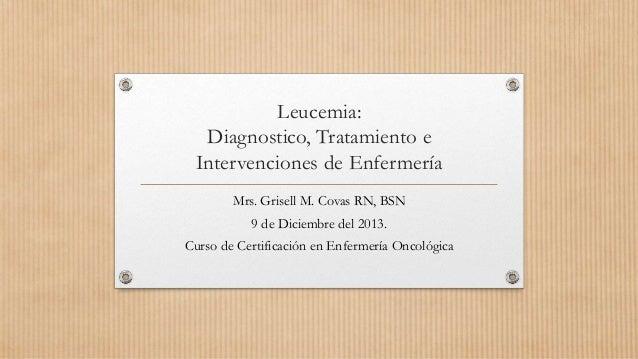 Leucemia: Diagnostico, Tratamiento e Intervenciones de Enfermería Mrs. Grisell M. Covas RN, BSN 9 de Diciembre del 2013. C...