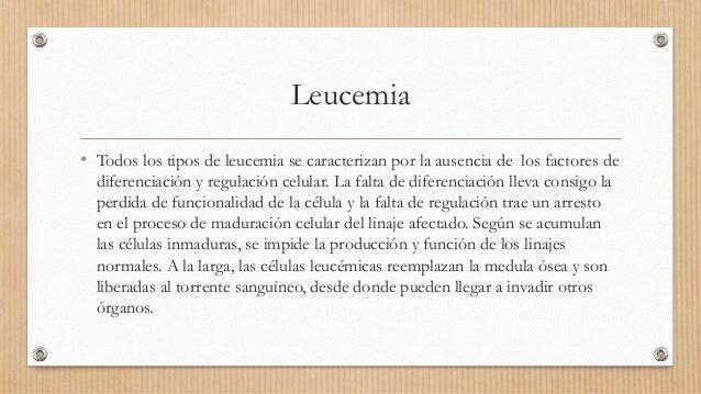 Leucemia • Todos los tipos de leucemia se caracterizan por la ausencia de los factores de diferenciación y regulación celu...