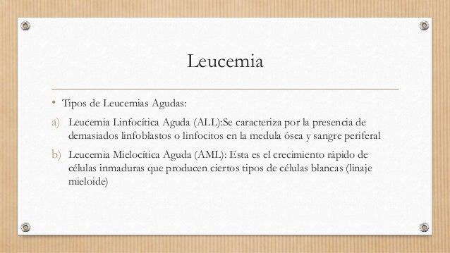 Leucemia • Tipos de Leucemias Agudas: a) Leucemia Linfocítica Aguda (ALL):Se caracteriza por la presencia de demasiados li...