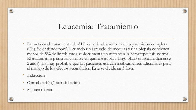 Leucemia: Tratamiento • La meta en el tratamiento de ALL es la de alcanzar una cura y remisión completa (CR). Se entiende ...