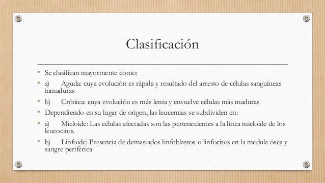 Clasificación • Se clasifican mayormente como: • a) Aguda: cuya evolución es rápida y resultado del arresto de células san...