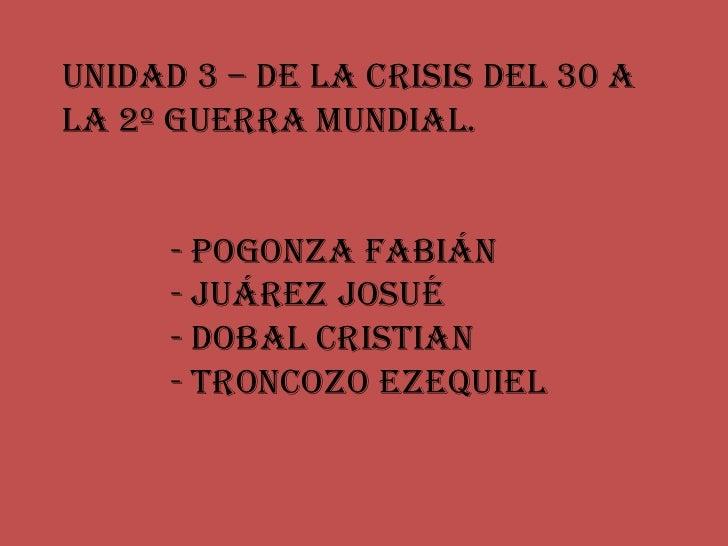 Unidad 3 – De la crisis del 30 ala 2º Guerra mundial.      - Pogonza Fabián      - Juárez Josué      - Dobal Cristian     ...