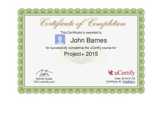 This Certificate is awarded to John Barnes for successfully completing the uCertify course for Project+ 2015 Manish Gupta ...