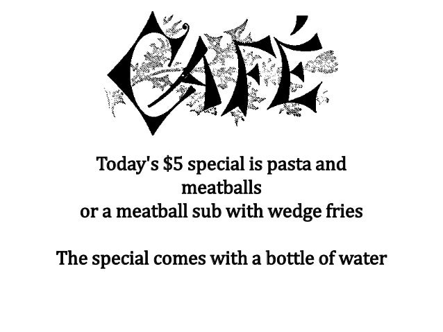 Today's $5 special is pasta and meatballs or a meatball sub with wedge fries The special comes with a bottle of water