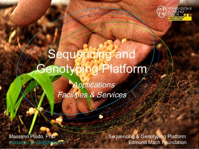 Sequencing and Genotyping Platform Applications Facilities & Services  Massimo Pindo, PhD massimo.pindo@fmach.it  Sequenci...