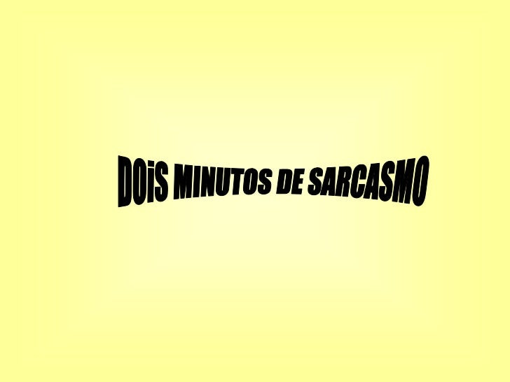 DOiS MINUTOS DE SARCASMO<br />