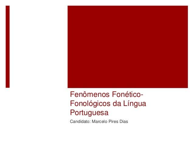 Fenômenos Fonético- Fonológicos da Língua Portuguesa Candidato: Marcelo Pires Dias