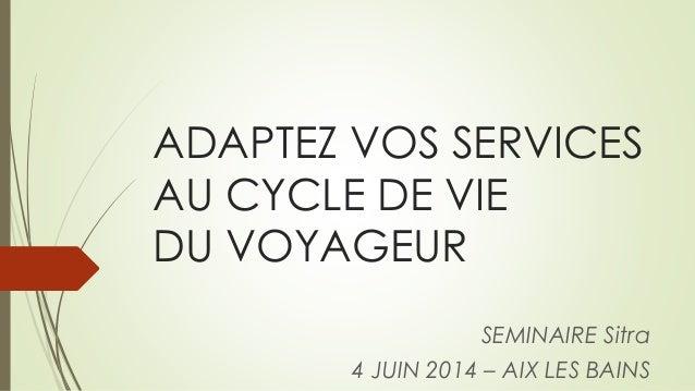 ADAPTEZ VOS SERVICES AU CYCLE DE VIE DU VOYAGEUR SEMINAIRE Sitra 4 JUIN 2014 – AIX LES BAINS