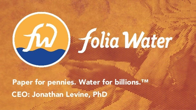 jonathan@foliawater.com angel.co/foliawater Paper for pennies. Water for billions.™ CEO: Jonathan Levine, PhD