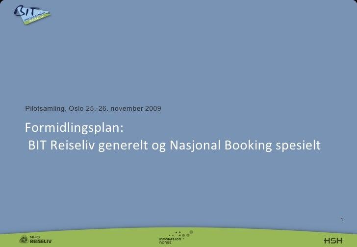 <ul><li>Pilotsamling, Oslo 25.-26. november 2009 </li></ul>Formidlingsplan:  BIT Reiseliv generelt og Nasjonal Booking spe...