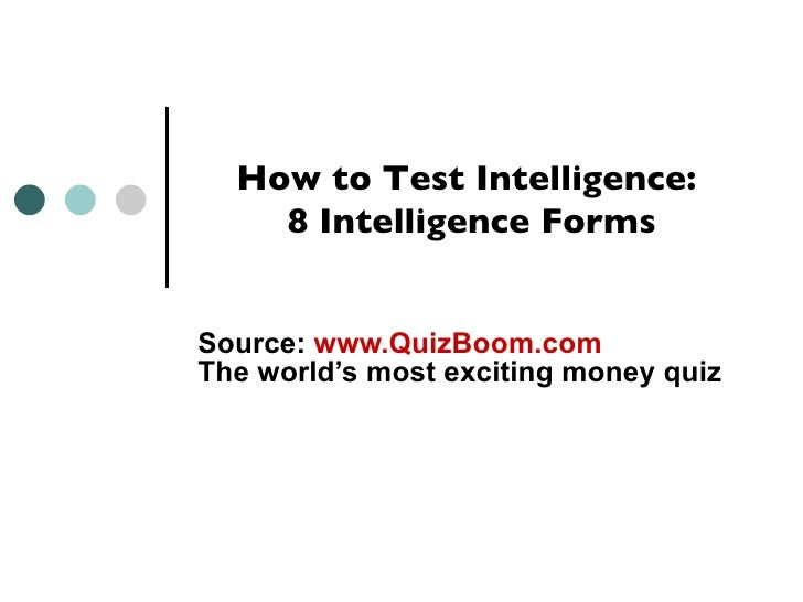 How to Test Intelligence:     8 Intelligence Forms   Source: www.QuizBoom.com The world's most exciting money quiz