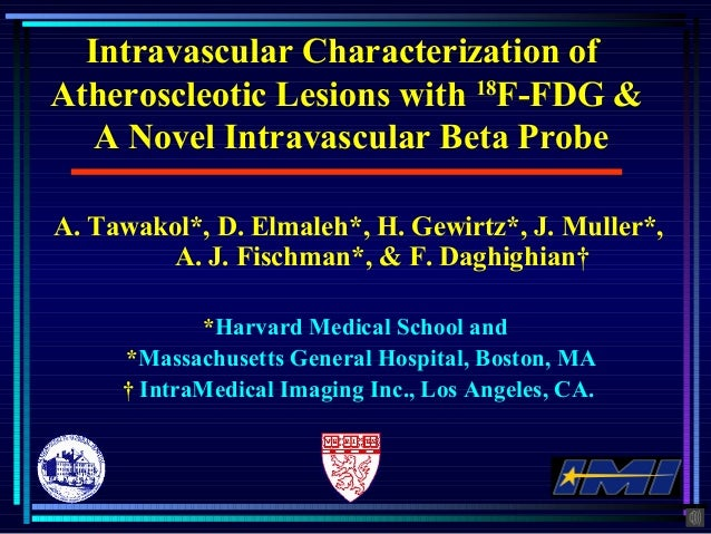 Intravascular Characterization of Atheroscleotic Lesions with 18 F-FDG & A Novel Intravascular Beta Probe A. Tawakol*, D. ...