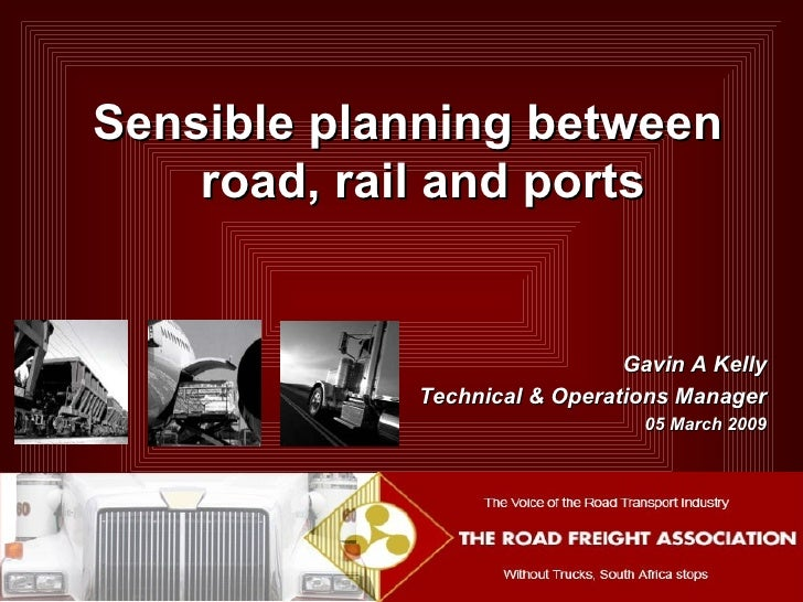 Gavin A Kelly Technical & Operations Manager 05 March 2009 Sensible planning between road, rail and ports